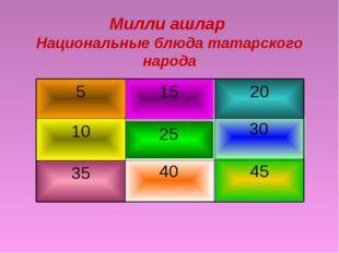 Милли ашлар Национальные блюда татарского народа 45 40 35 30 25 10 20 15 5