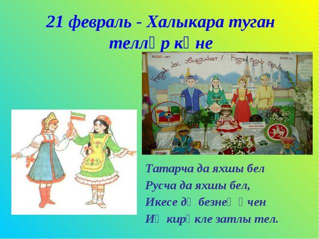 21 февраль - Халыкара туган телләр көне Татарча да яхшы бел Русча да яхшы бел...