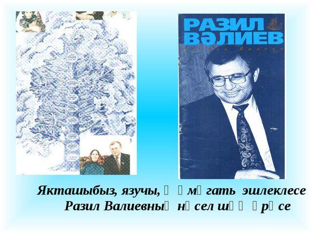 Якташыбыз, язучы, җәмәгать эшлеклесе Разил Валиевның нәсел шәҗәрәсе
