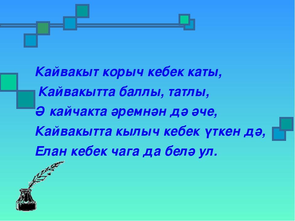 Кайвакыт корыч кебек каты, Кайвакытта баллы, татлы, Ә кайчакта әремнән дә әч...