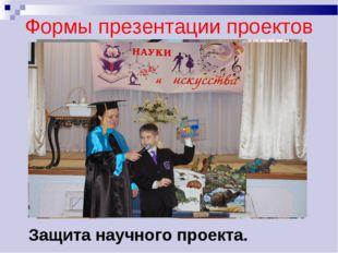 Формы презентации проектов Защита научного проекта.