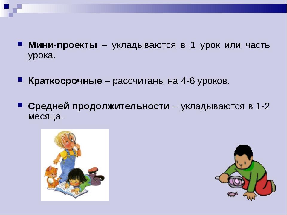 Мини-проекты – укладываются в 1 урок или часть урока. Краткосрочные – рассчит...