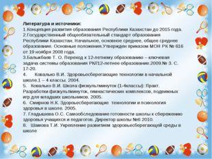 Литература и источники: 1.Концепция развития образования Республики Казахстан