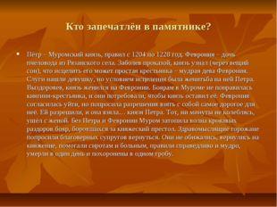 Кто запечатлён в памятнике? Пётр – Муромский князь, правил с 1204 по 1228 год
