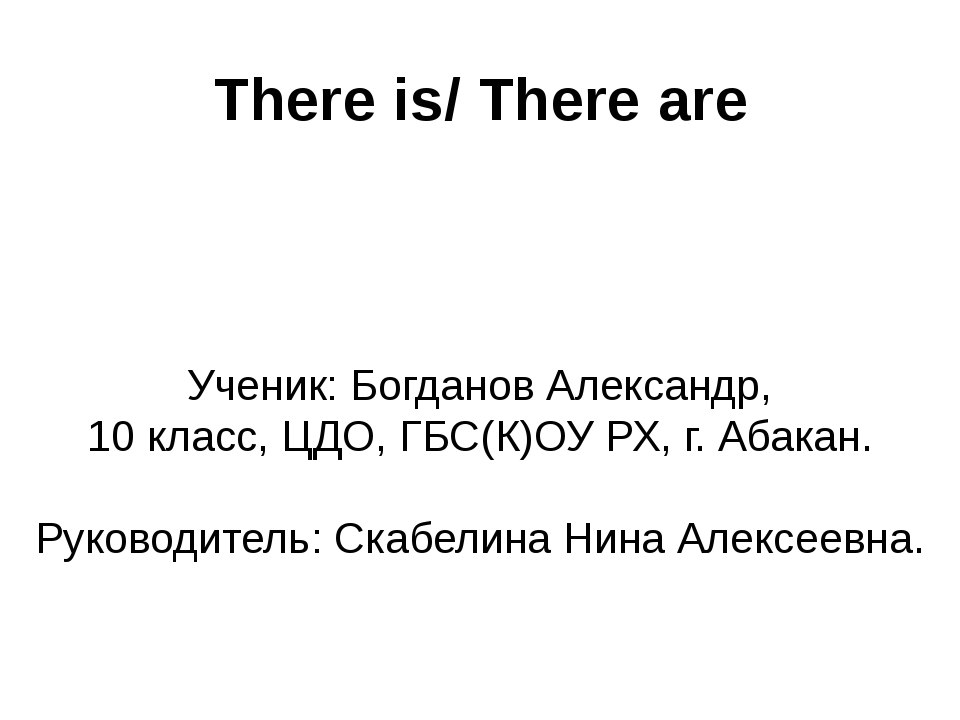 There is/ There are Ученик: Богданов Александр, 10 класс, ЦДО, ГБС(К)ОУ РХ, г...