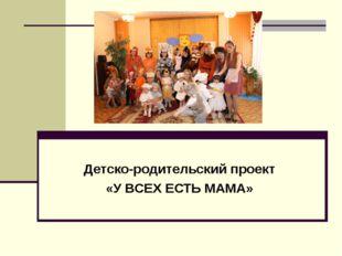 Детско-родительский проект «У ВСЕХ ЕСТЬ МАМА»