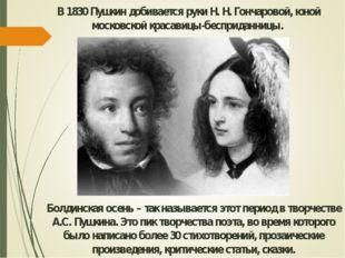 В 1830 Пушкин добивается руки Н. Н. Гончаровой, юной московской красавицы-бес