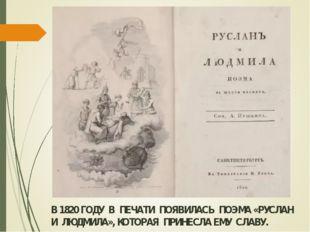 В 1820 ГОДУ В ПЕЧАТИ ПОЯВИЛАСЬ ПОЭМА «РУСЛАН И ЛЮДМИЛА», КОТОРАЯ ПРИНЕСЛА ЕМУ