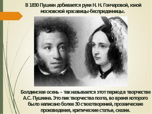 В 1830 Пушкин добивается руки Н. Н. Гончаровой, юной московской красавицы-бес...
