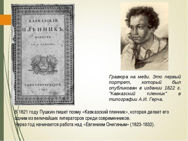 В 1821 году Пушкин пишет поэму «Кавказский пленник», которая делает его одним...