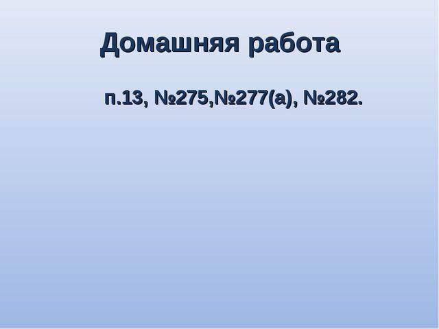 Домашняя работа п.13, №275,№277(а), №282.
