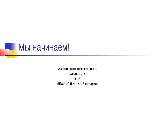 Мы начинаем! Адаптация первоклассников. Осень 2015 1 –А МБОУ «СШ № 15 г. Евпа...