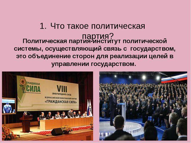 Что такое политическая партия? Политическая партия-институт политической сист...
