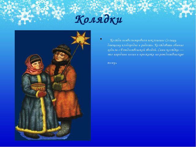 Колядки Коляда символизировала поклонение Солнцу, дающему плодородие и радост...