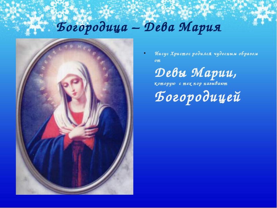 Богородица – Дева Мария Иисус Христос родился чудесным образом от Девы Марии,...