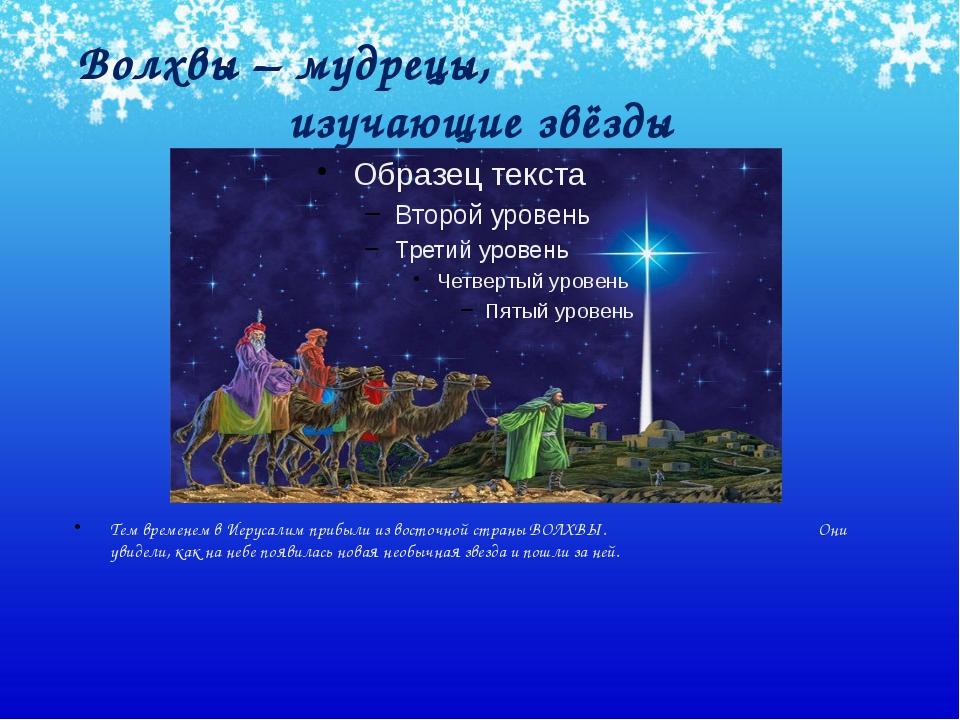 Волхвы – мудрецы, изучающие звёзды Тем временем в Иерусалим прибыли из восточ...