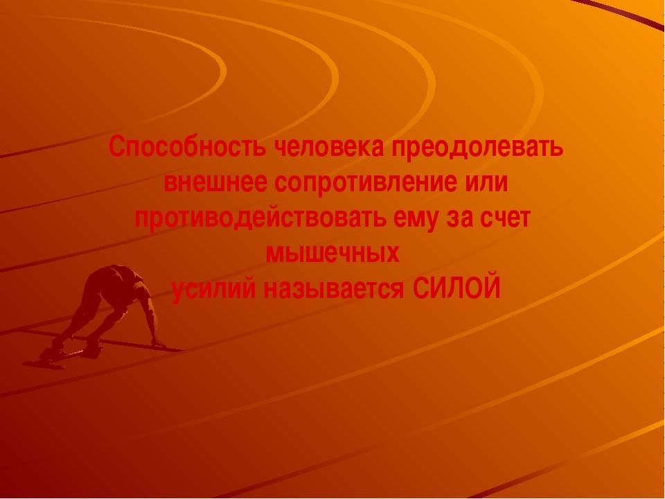 Способность человека преодолевать внешнее сопротивление или противодействоват...