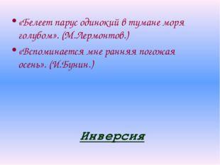 Инверсия «Белеет парус одинокий в тумане моря голубом». (М.Лермонтов.) «Вспом