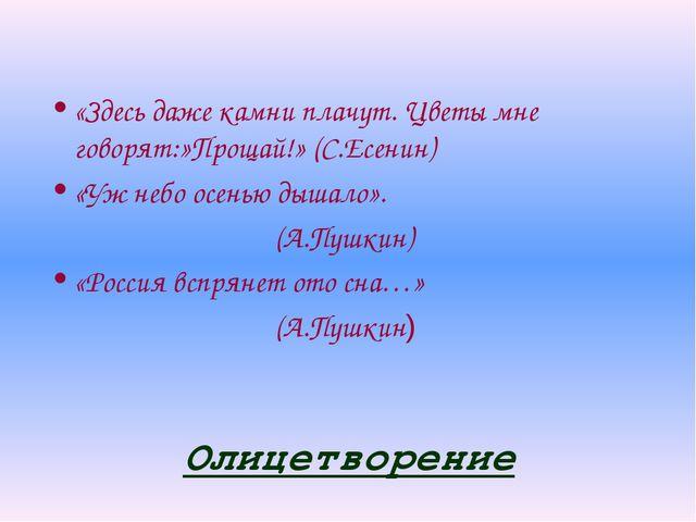 Олицетворение «Здесь даже камни плачут. Цветы мне говорят:»Прощай!» (С.Есенин...