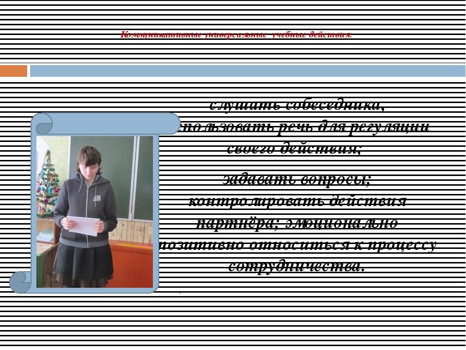 Коммуникативные универсальные учебные действия: слушать собеседника, использ...