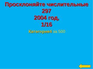 Просклоняйте числительные 297 2004 год, 1/16 Категория4 за 500