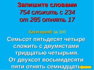 Запишите словами 754 сложить с 234 от 285 отнять 17 Семьсот пятьдесят четыре