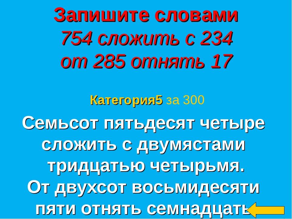 Запишите словами 754 сложить с 234 от 285 отнять 17 Семьсот пятьдесят четыре...