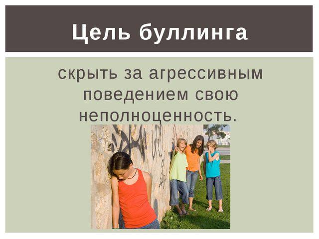 скрыть за агрессивным поведением свою неполноценность. Цель буллинга