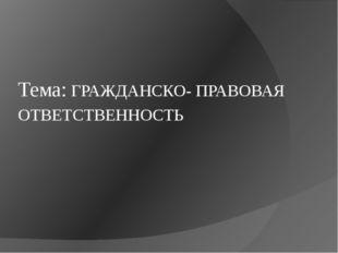 Тема: ГРАЖДАНСКО- ПРАВОВАЯ ОТВЕТСТВЕННОСТЬ