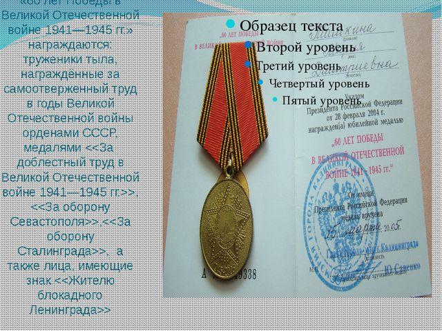 Юбилейной медалью «60 лет Победы в Великой Отечественной войне 1941—1945гг.»...