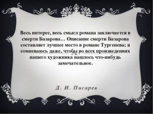 Д. И. Писарев Весь интерес, весь смысл романа заключается в смерти Базарова…