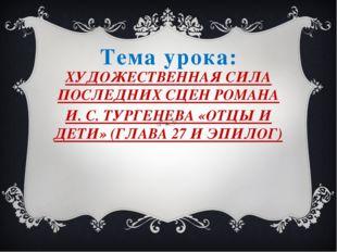 Тема урока: ХУДОЖЕСТВЕННАЯ СИЛА ПОСЛЕДНИХ СЦЕН РОМАНА И. С. ТУРГЕНЕВА «ОТЦЫ И