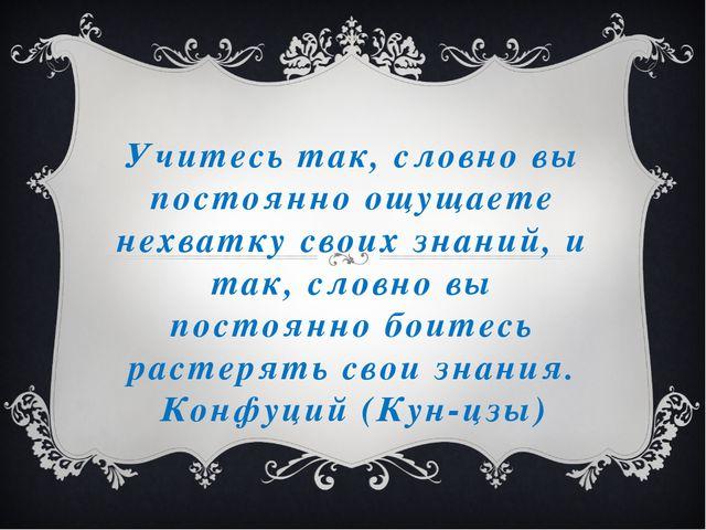 Учитесь так, словно вы постоянно ощущаете нехватку своих знаний, и так, словн...