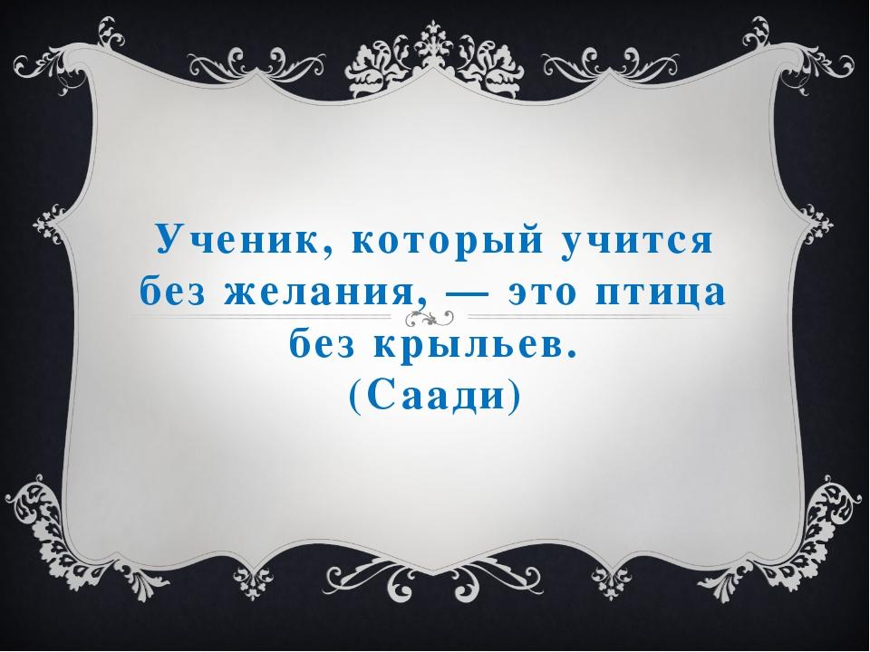 Ученик, который учится без желания, — это птица без крыльев. (Саади)