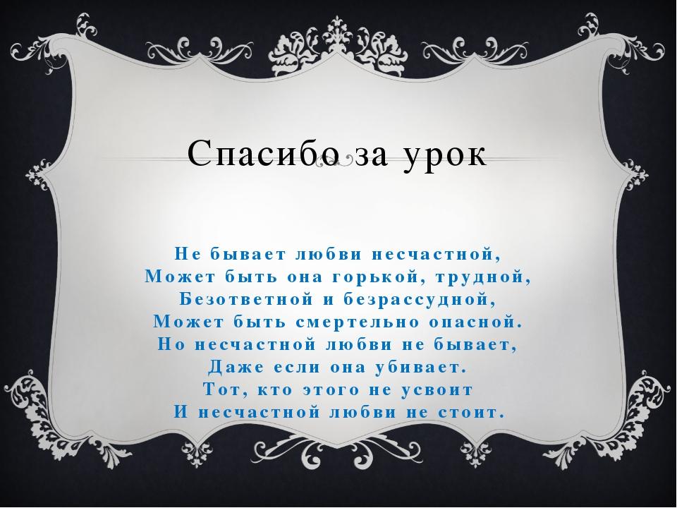 Спасибо за урок Не бывает любви несчастной, Может быть она горькой, трудной,...