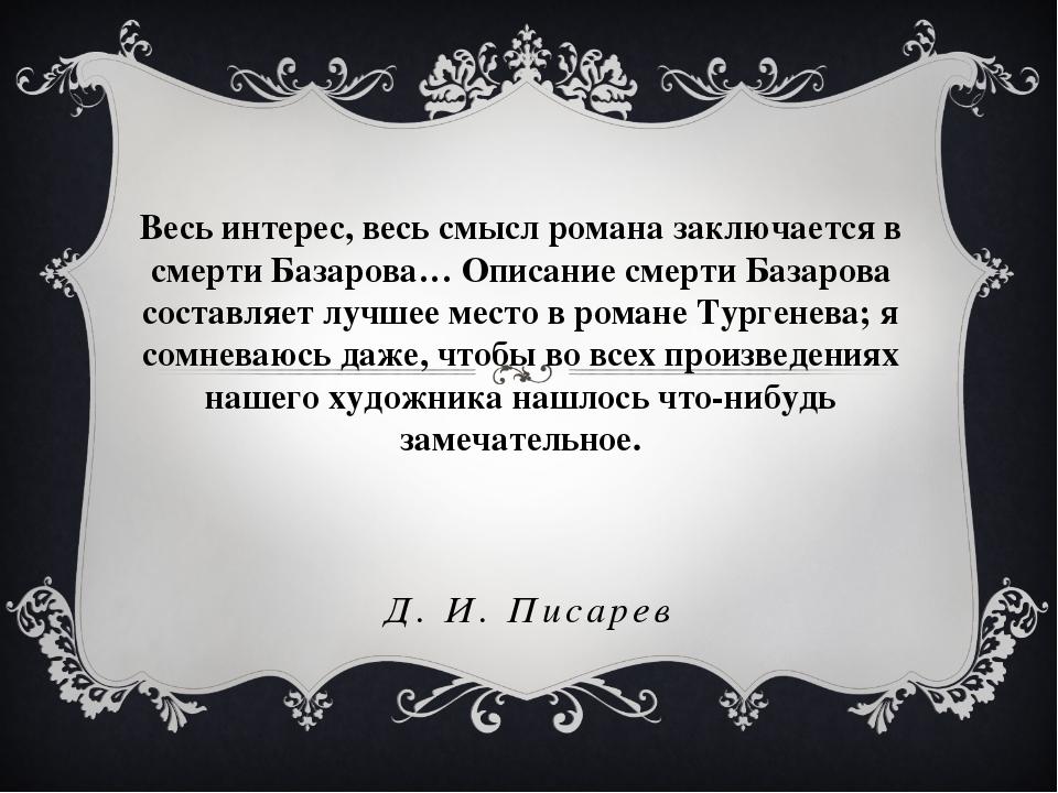 Д. И. Писарев Весь интерес, весь смысл романа заключается в смерти Базарова…...