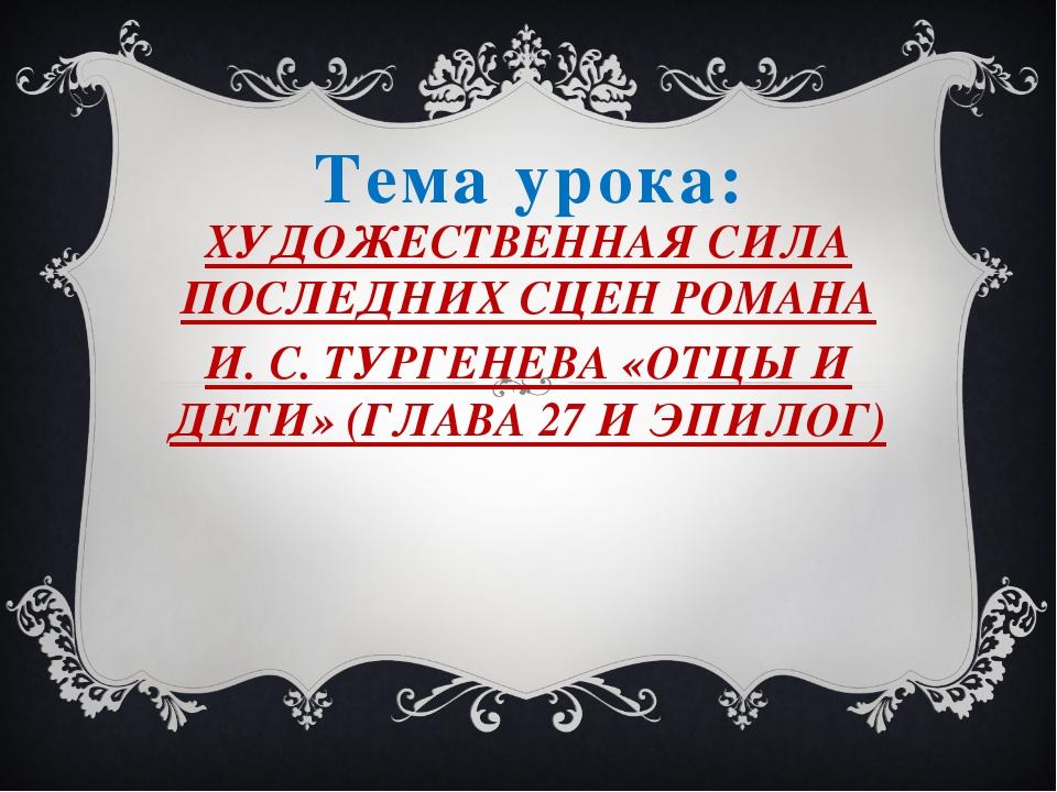 Тема урока: ХУДОЖЕСТВЕННАЯ СИЛА ПОСЛЕДНИХ СЦЕН РОМАНА И. С. ТУРГЕНЕВА «ОТЦЫ И...
