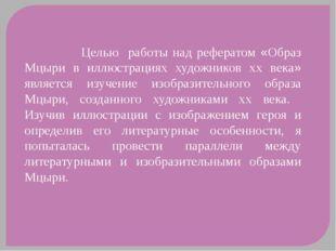 Целью работы над рефератом «Образ Мцыри в иллюстрациях художников xx века» я