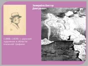 Замирайло Виктор Дмитриевич. (1868—1939) — русский художник в области книжно
