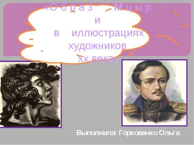 Выполнила: Горковенко Ольга «О б р а з М ц ы р и в иллюстрациях художников x...