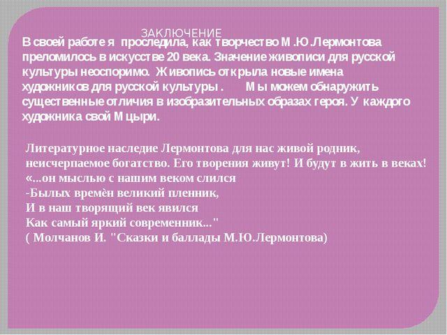 ЗАКЛЮЧЕНИЕ В своей работе я проследила, как творчество М.Ю.Лермонтова прелом...
