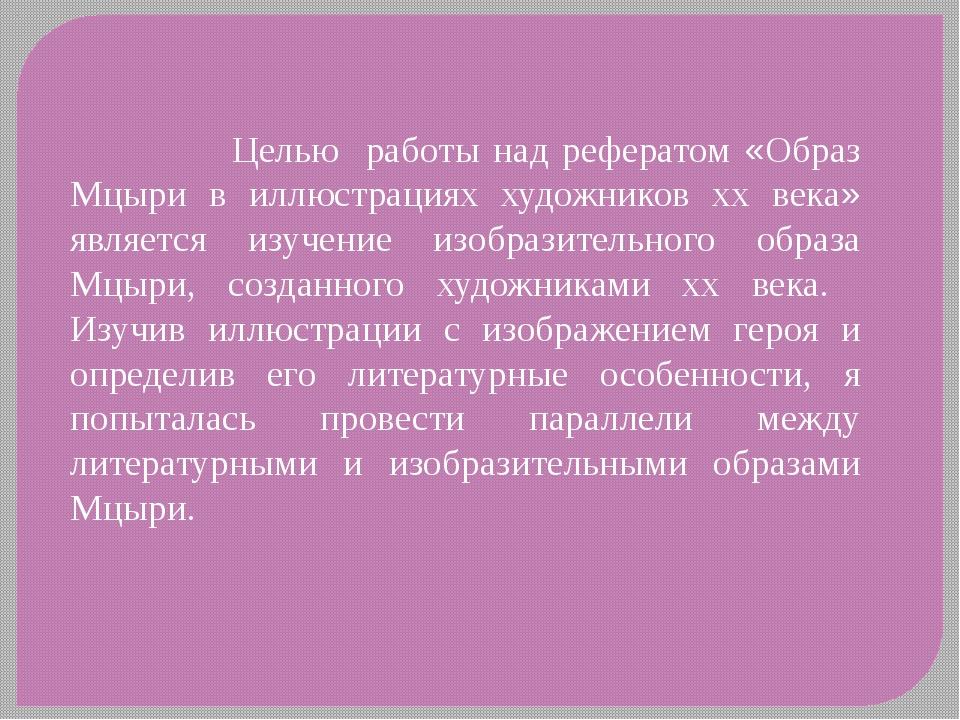 Целью работы над рефератом «Образ Мцыри в иллюстрациях художников xx века» я...