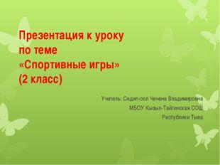 Презентация к уроку по теме «Спортивные игры» (2 класс) Учитель: Седип-оол Че