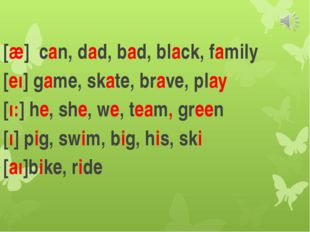 [ӕ] can, dad, bad, black, family [еı] game, skate, brave, play [ı:] he, she,