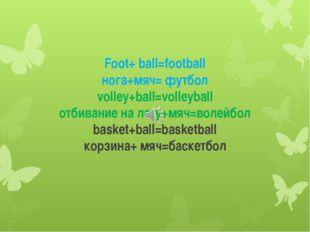 Foot+ ball=football нога+мяч= футбол volley+ball=volleyball отбивание на лету