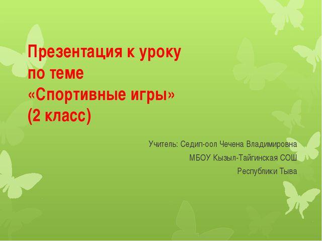 Презентация к уроку по теме «Спортивные игры» (2 класс) Учитель: Седип-оол Че...