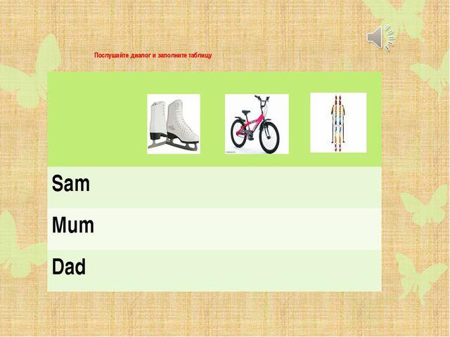 Послушайте диалог и заполните таблицу Sam Mum Dad