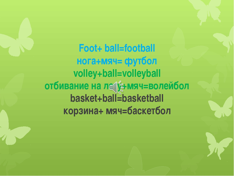 Foot+ ball=football нога+мяч= футбол volley+ball=volleyball отбивание на лету...