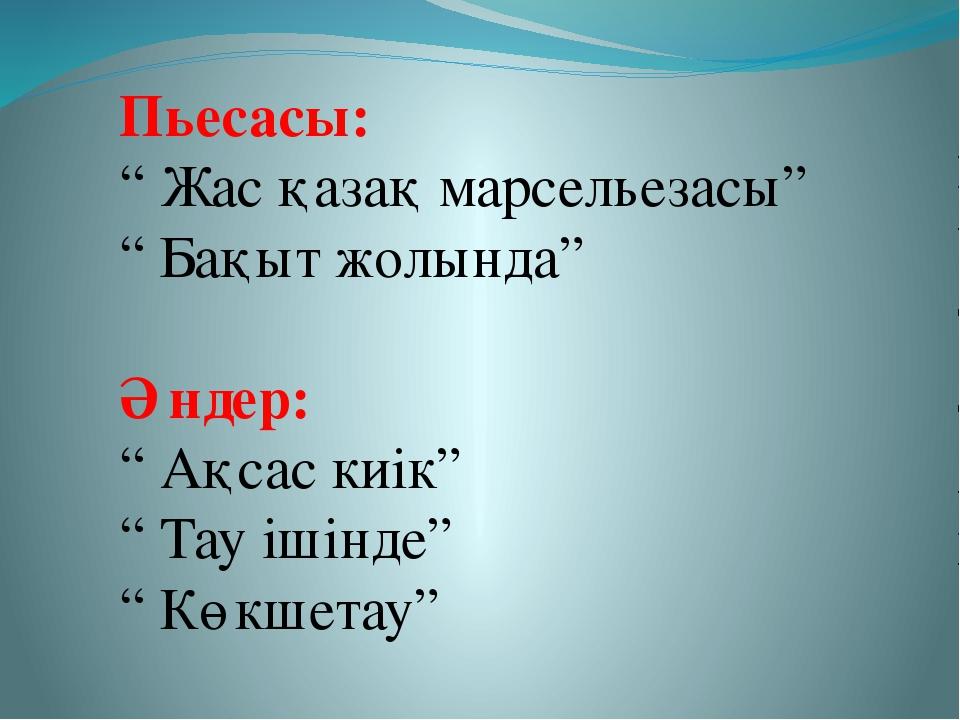 """Пьесасы: """" Жас қазақ марсельезасы"""" """" Бақыт жолында"""" Әндер: """" Ақсас киік"""" """" Та..."""