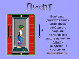 g Если лифт движется вниз с ускорением свободного падения, то человек в лифте